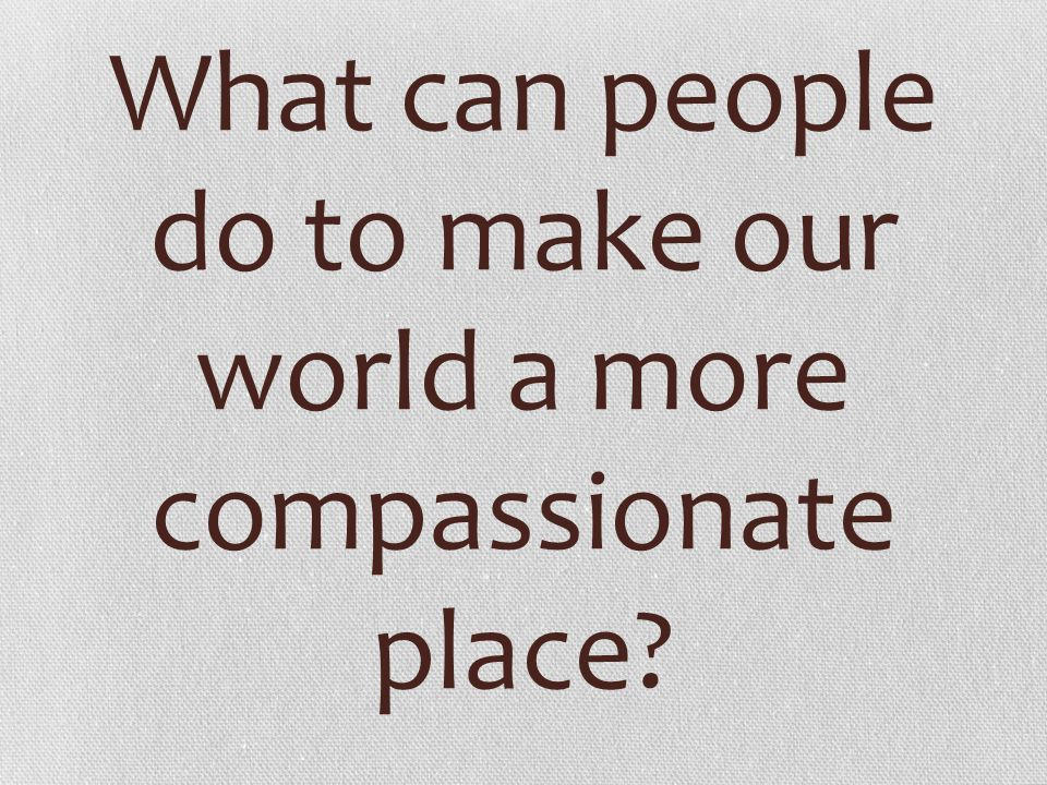 What can people do to make our world a more compassionate place