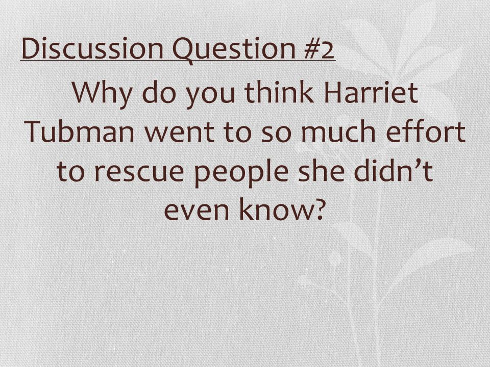 Discussion Question #2 Why do you think Harriet Tubman went to so much effort to rescue people she didn't even know