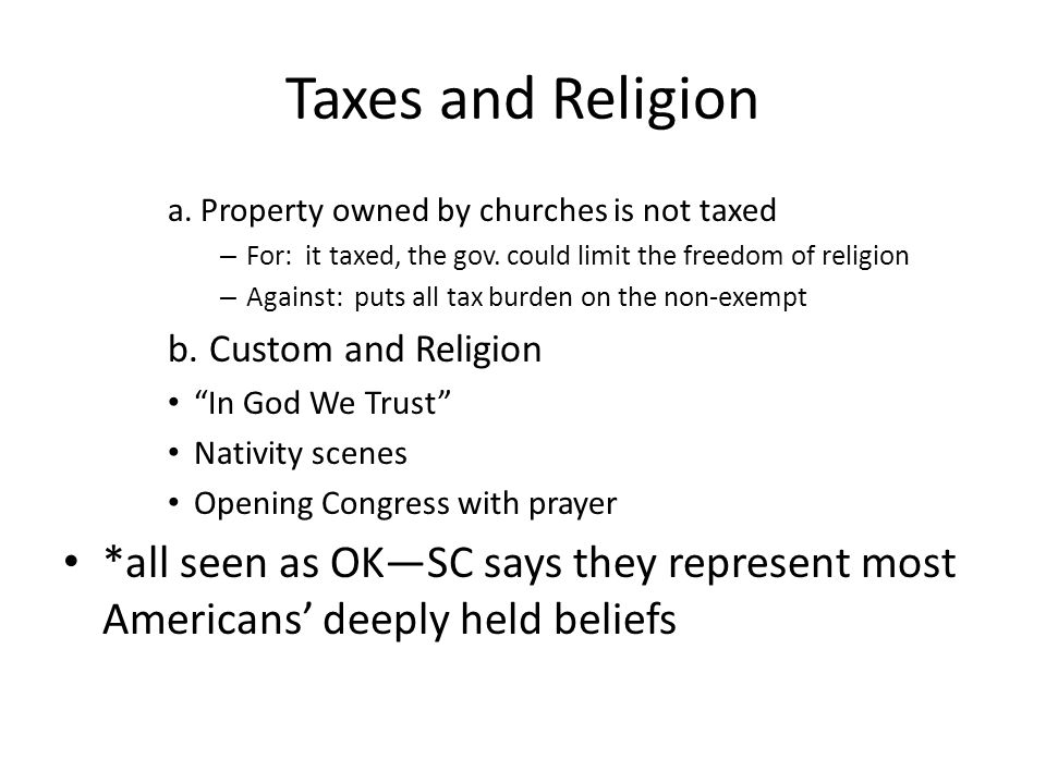 Taxes and Religion a. Property owned by churches is not taxed. For: it taxed, the gov. could limit the freedom of religion.