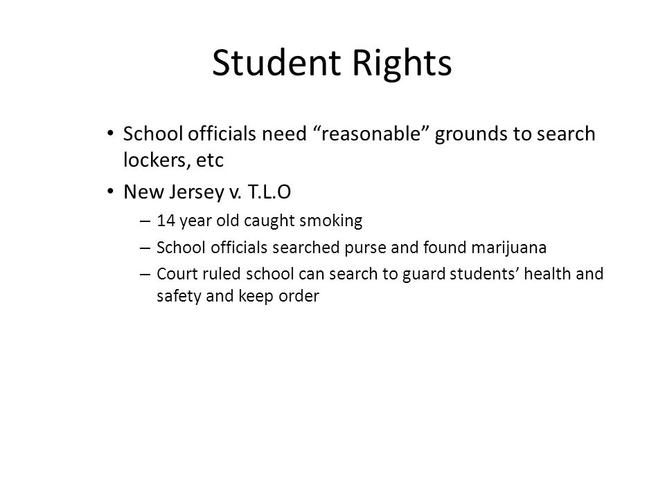 Student Rights School officials need reasonable grounds to search lockers, etc. New Jersey v. T.L.O.
