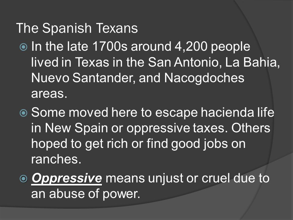 The Spanish Texans In the late 1700s around 4,200 people lived in Texas in the San Antonio, La Bahia, Nuevo Santander, and Nacogdoches areas.