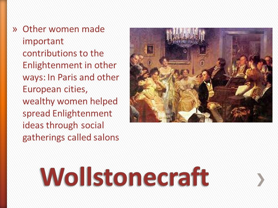 Other women made important contributions to the Enlightenment in other ways: In Paris and other European cities, wealthy women helped spread Enlightenment ideas through social gatherings called salons