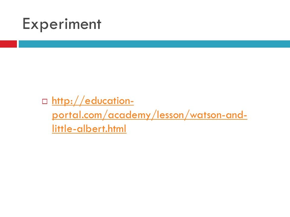 Experiment http://education- portal.com/academy/lesson/watson-and- little-albert.html