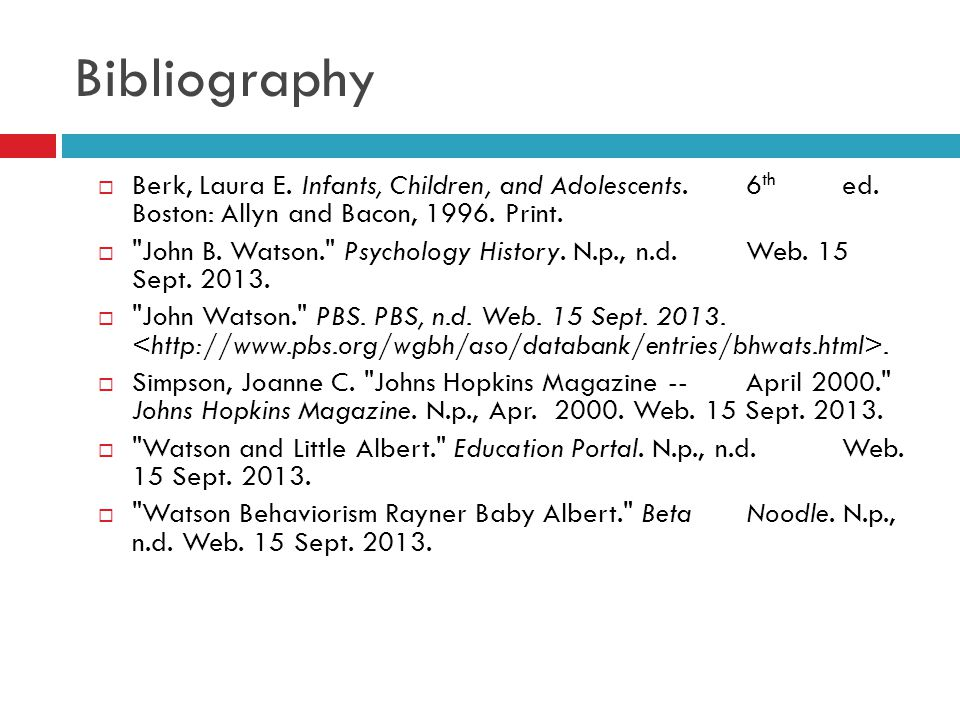 Bibliography Berk, Laura E. Infants, Children, and Adolescents. 6th ed. Boston: Allyn and Bacon, 1996. Print.