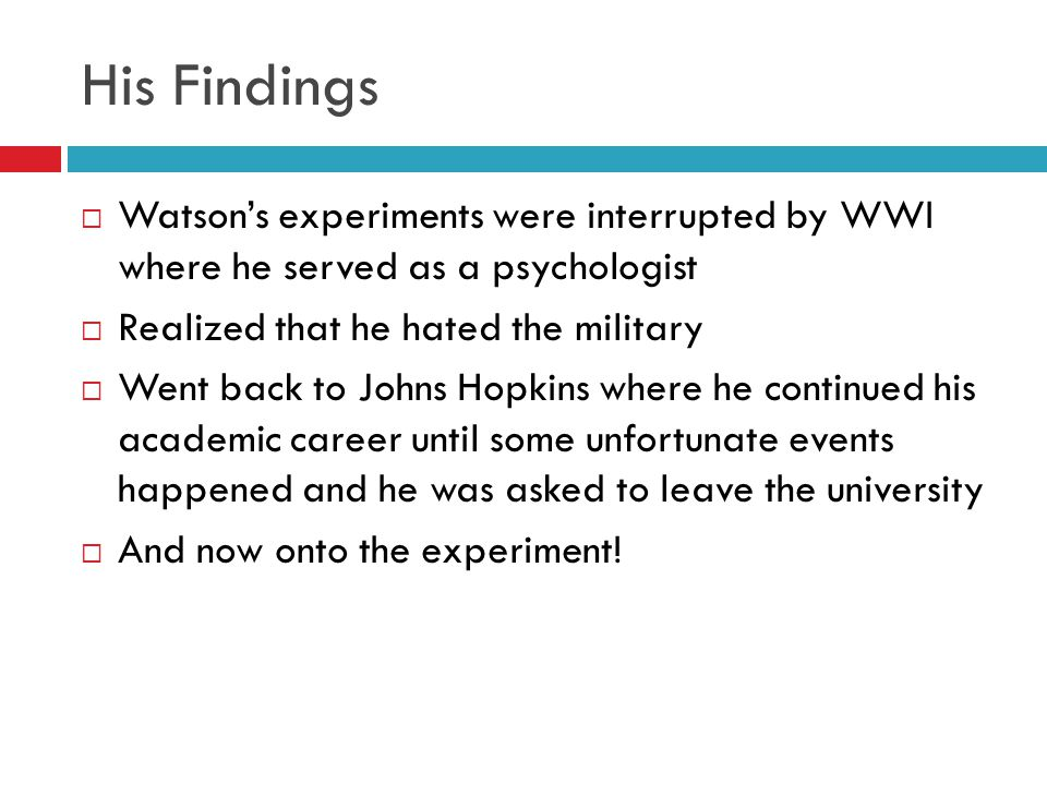 His Findings Watson's experiments were interrupted by WWI where he served as a psychologist. Realized that he hated the military.