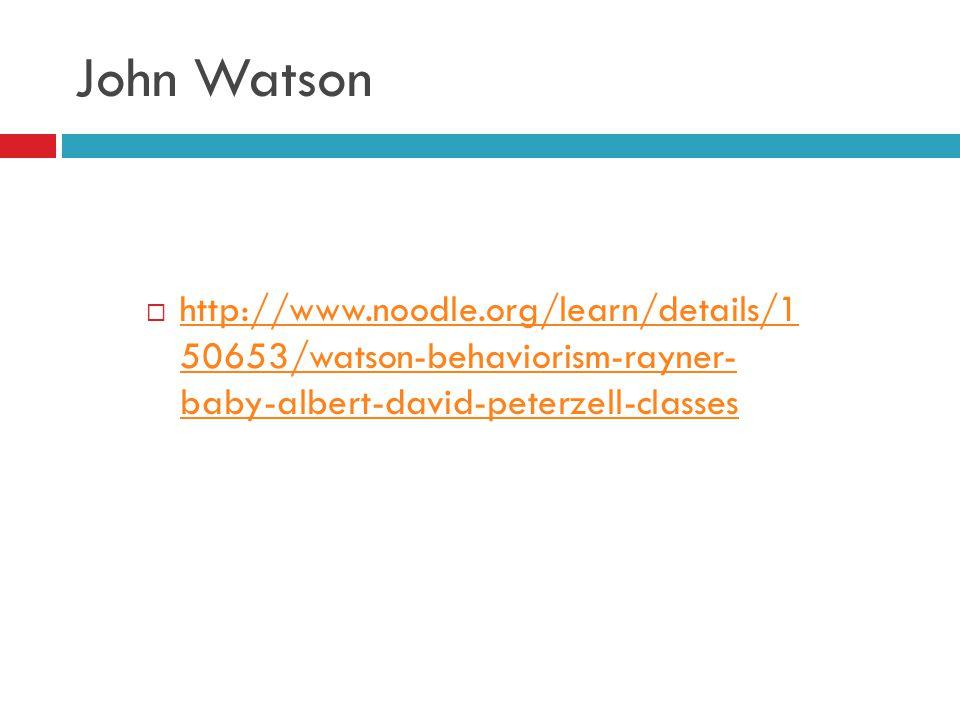 John Watson http://www.noodle.org/learn/details/1 50653/watson-behaviorism-rayner- baby-albert-david-peterzell-classes.