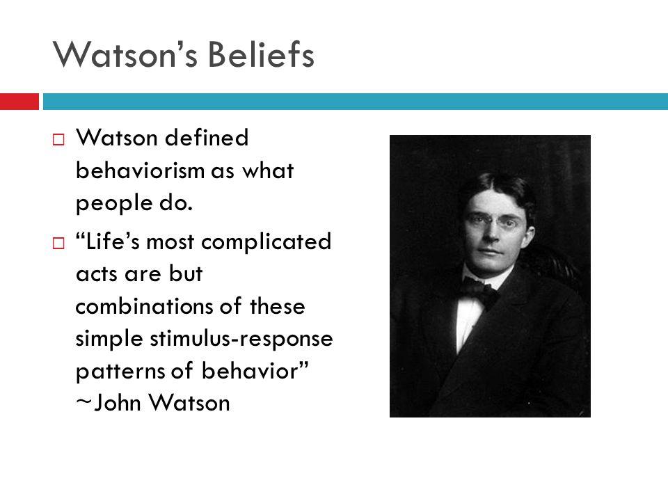 Watson's Beliefs Watson defined behaviorism as what people do.
