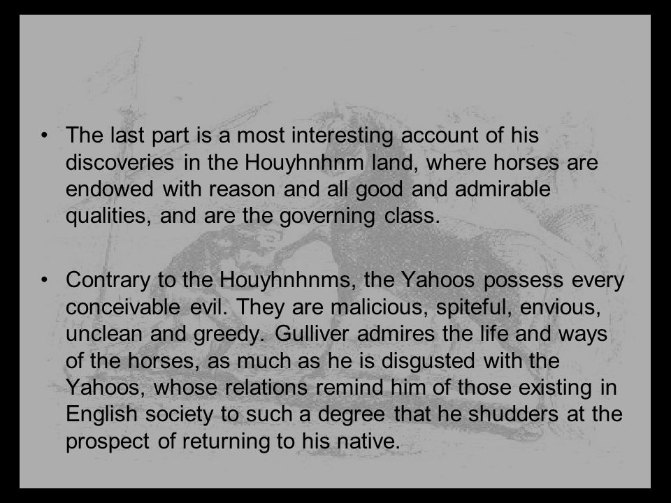 The last part is a most interesting account of his discoveries in the Houyhnhnm land, where horses are endowed with reason and all good and admirable qualities, and are the governing class.