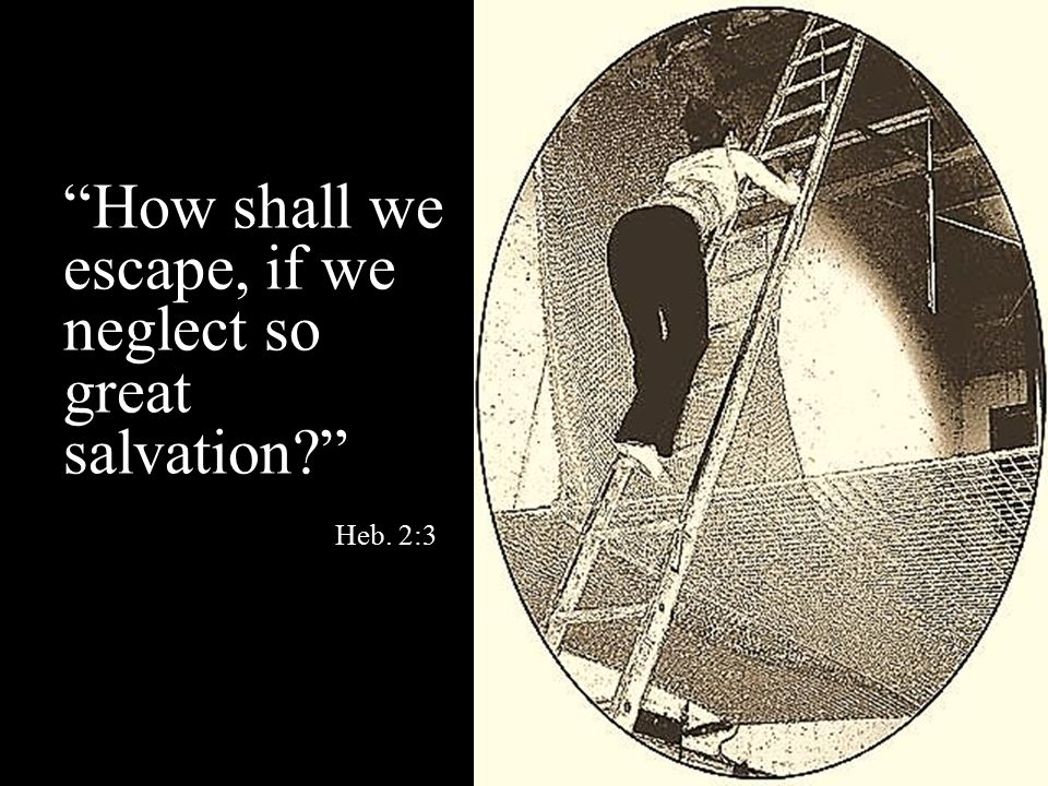 How shall we escape, if we neglect so great salvation Heb. 2:3
