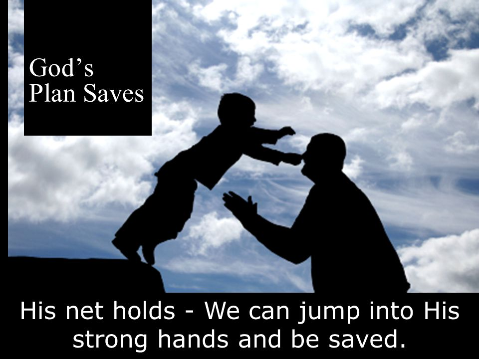 His net holds - We can jump into His strong hands and be saved.