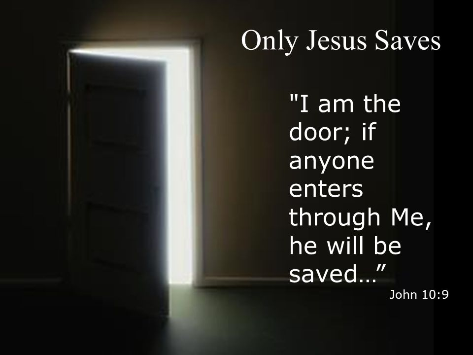 Only Jesus Saves I am the door; if anyone enters through Me, he will be saved… John 10:9