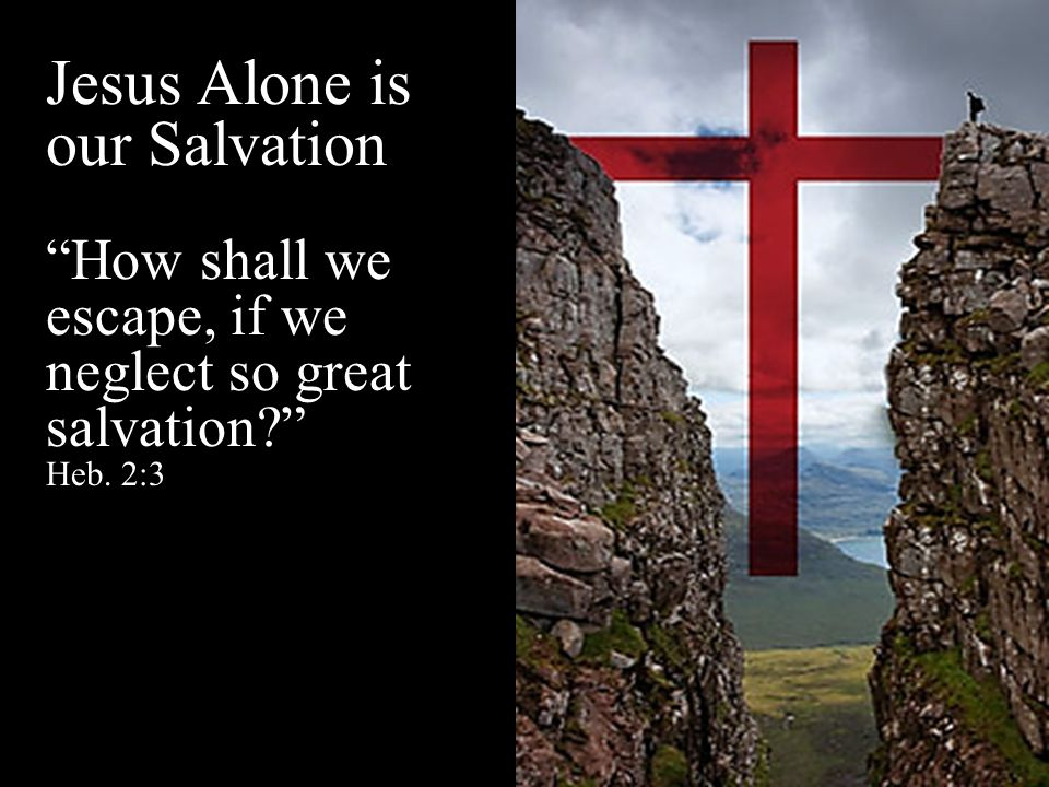 Jesus Alone is our Salvation How shall we escape, if we neglect so great salvation Heb. 2:3