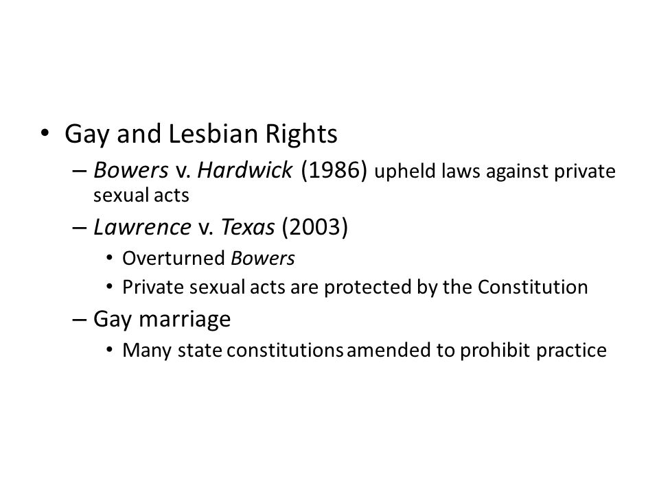 Gay and Lesbian Rights Bowers v. Hardwick (1986) upheld laws against private sexual acts. Lawrence v. Texas (2003)