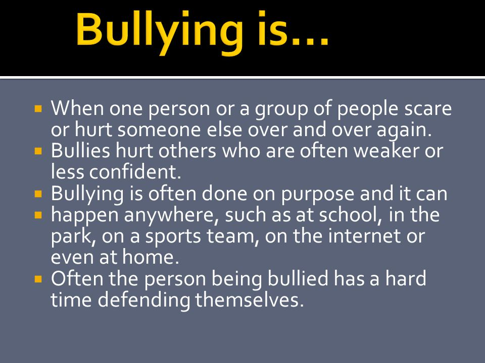 Bullying is… When one person or a group of people scare or hurt someone else over and over again.