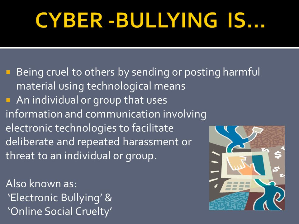 CYBER -BULLYING IS… Being cruel to others by sending or posting harmful material using technological means.