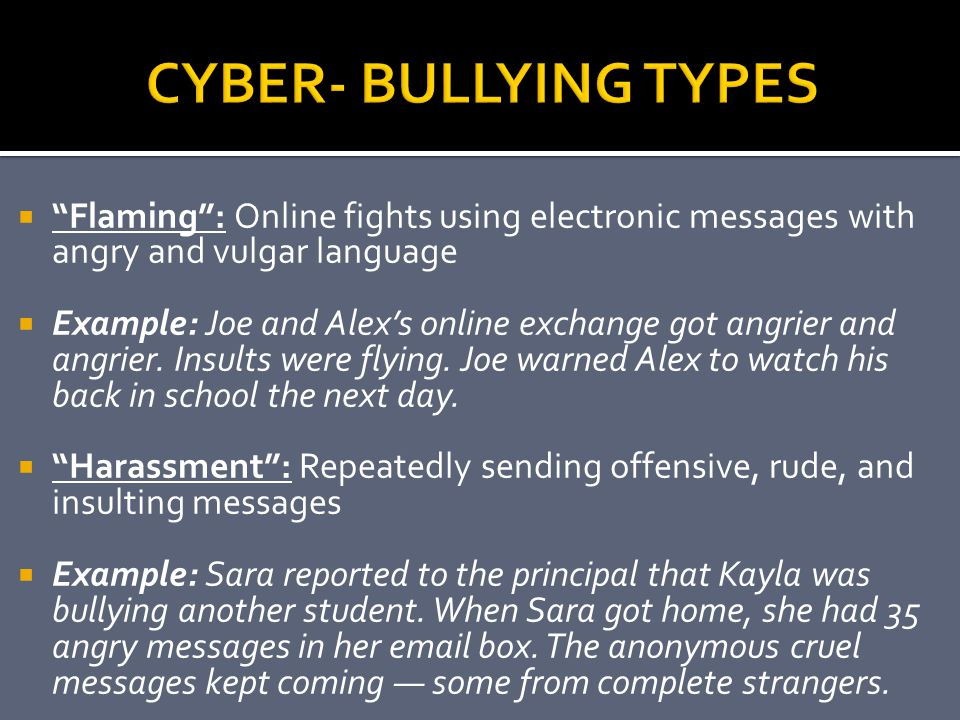 CYBER- BULLYING TYPES Flaming : Online fights using electronic messages with angry and vulgar language.