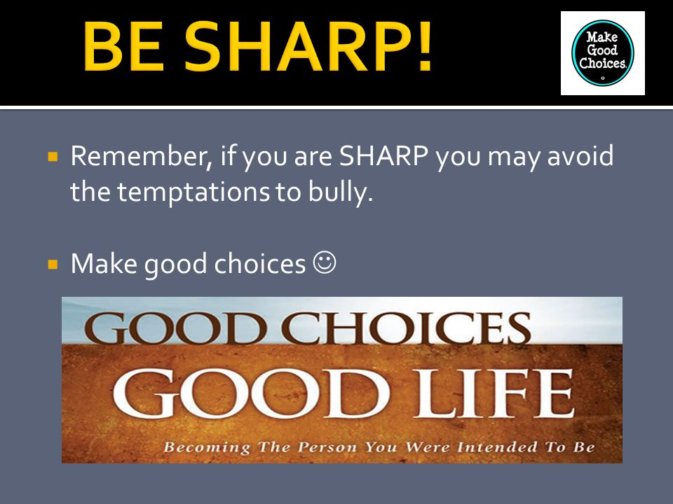 BE SHARP! Remember, if you are SHARP you may avoid the temptations to bully. Make good choices 