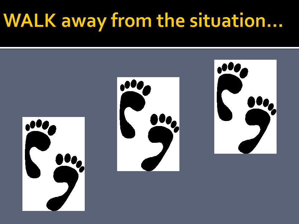 WALK away from the situation…