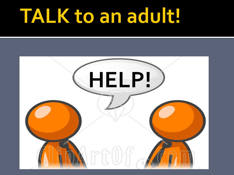 TALK to an adult! HELP!