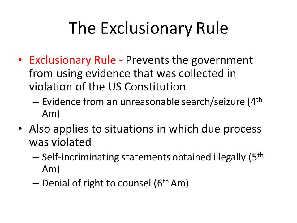 The Exclusionary Rule Exclusionary Rule - Prevents the government from using evidence that was collected in violation of the US Constitution.