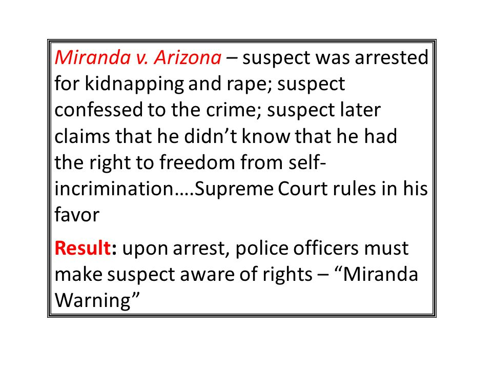 Miranda v. Arizona – suspect was arrested for kidnapping and rape; suspect confessed to the crime; suspect later claims that he didn't know that he had the right to freedom from self- incrimination….Supreme Court rules in his favor