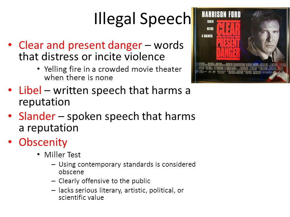 Illegal Speech Clear and present danger – words that distress or incite violence. Yelling fire in a crowded movie theater when there is none.