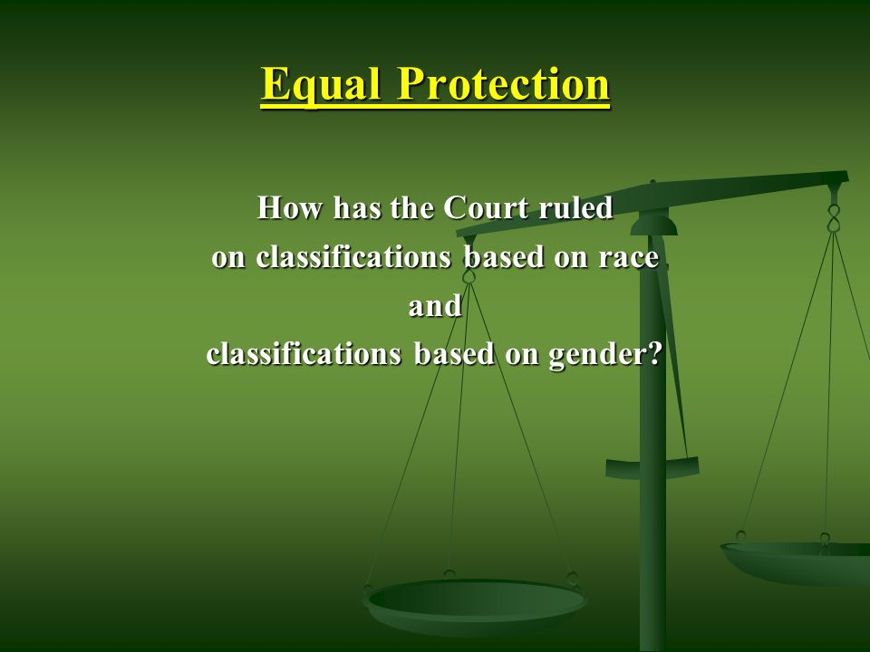 Equal Protection How has the Court ruled on classifications based on race and classifications based on gender.