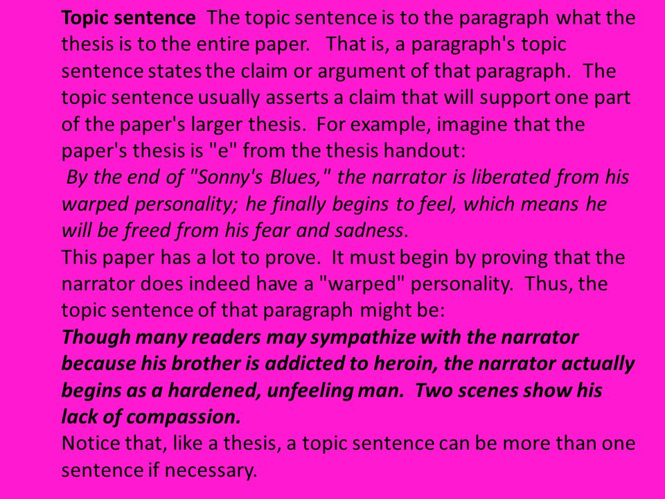 Topic sentence The topic sentence is to the paragraph what the thesis is to the entire paper. That is, a paragraph s topic sentence states the claim or argument of that paragraph. The topic sentence usually asserts a claim that will support one part of the paper s larger thesis. For example, imagine that the paper s thesis is e from the thesis handout: