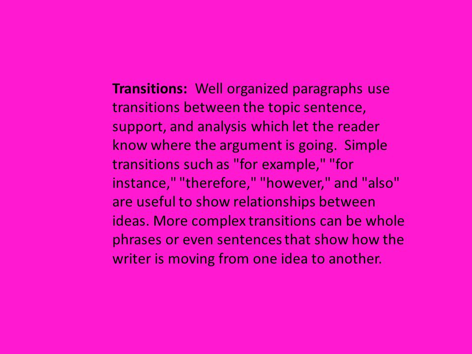 Transitions: Well organized paragraphs use transitions between the topic sentence, support, and analysis which let the reader know where the argument is going.