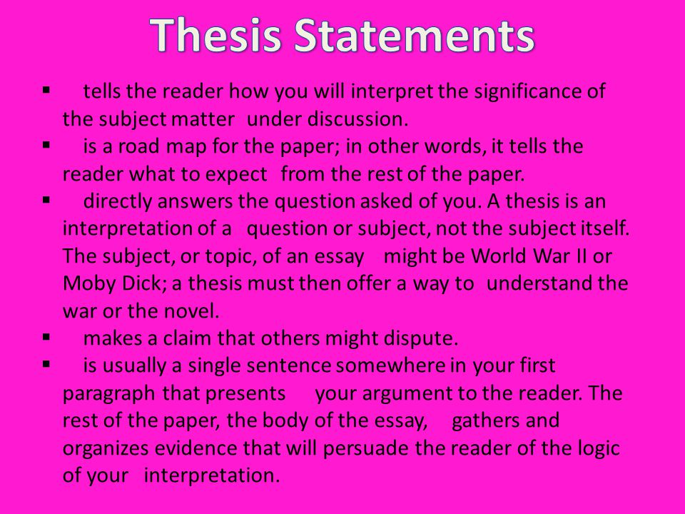 Thesis Statements tells the reader how you will interpret the significance of the subject matter under discussion.