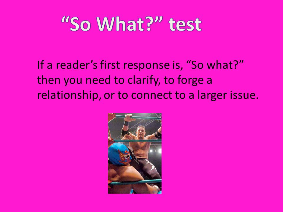 So What test If a reader's first response is, So what then you need to clarify, to forge a relationship, or to connect to a larger issue.