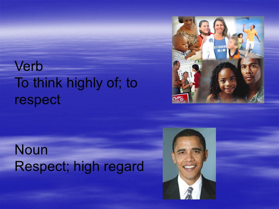 Verb To think highly of; to respect Noun Respect; high regard