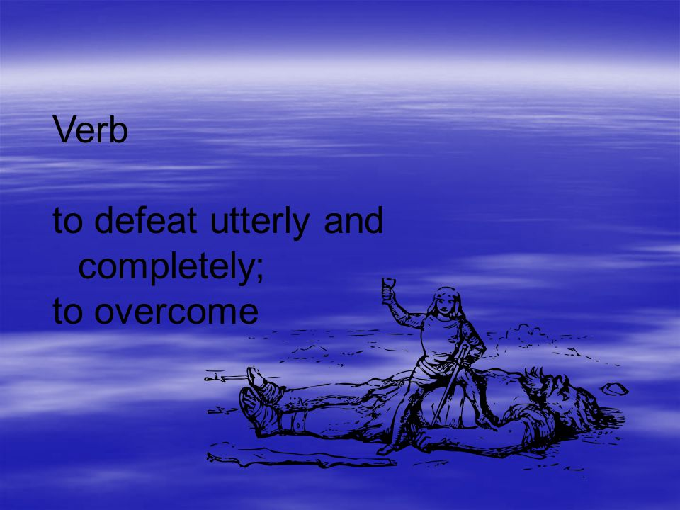 Verb to defeat utterly and completely; to overcome