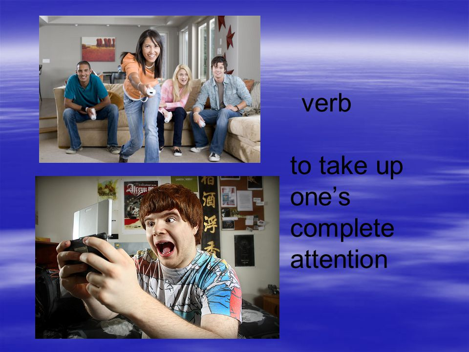 verb to take up one's complete attention