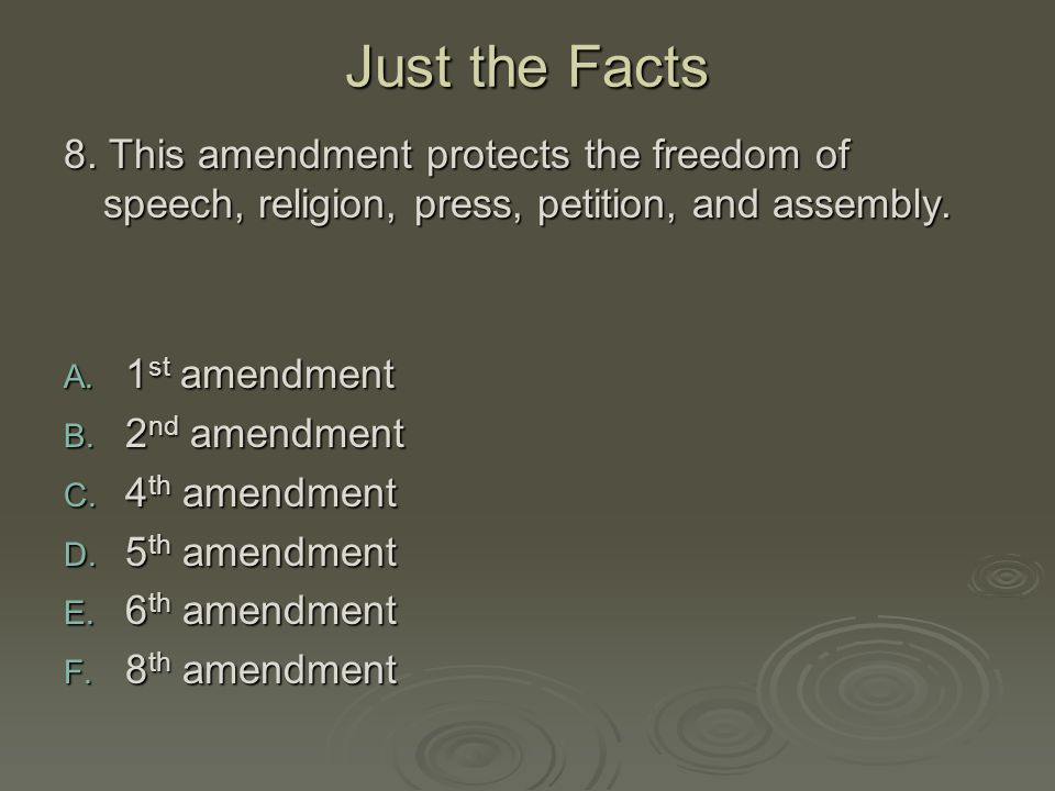 Just the Facts 8. This amendment protects the freedom of speech, religion, press, petition, and assembly.