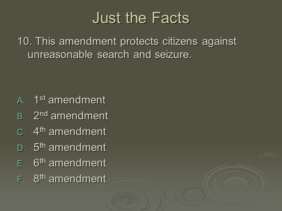 Just the Facts 10. This amendment protects citizens against unreasonable search and seizure. 1st amendment.