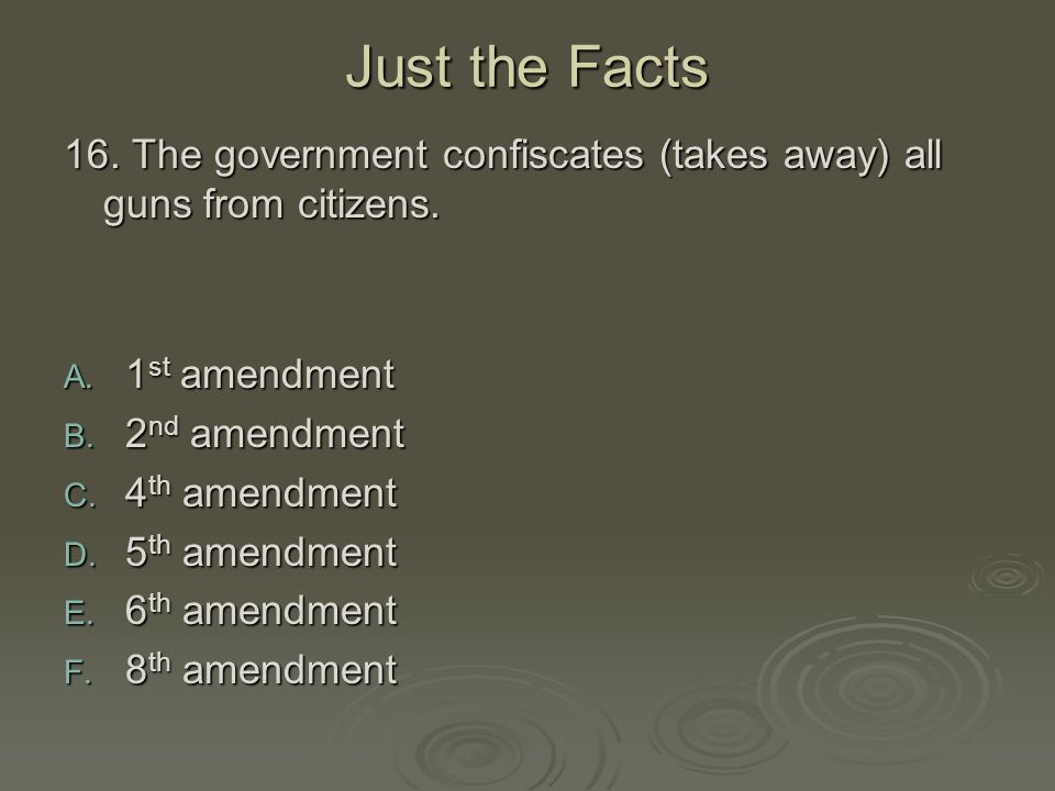 Just the Facts 16. The government confiscates (takes away) all guns from citizens. 1st amendment. 2nd amendment.