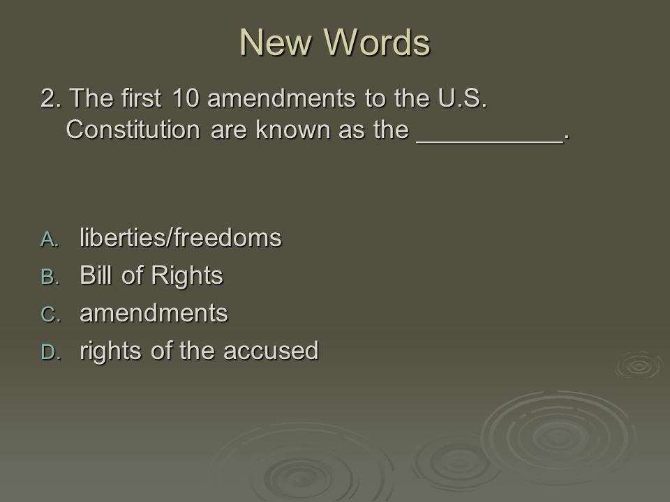 New Words 2. The first 10 amendments to the U.S. Constitution are known as the __________. liberties/freedoms.