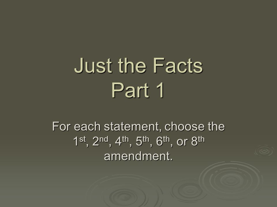 Just the Facts Part 1 For each statement, choose the 1st, 2nd, 4th, 5th, 6th, or 8th amendment.
