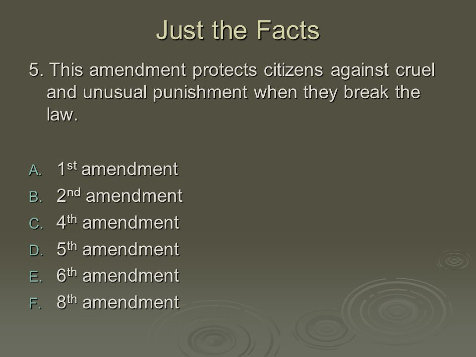 Just the Facts 5. This amendment protects citizens against cruel and unusual punishment when they break the law.