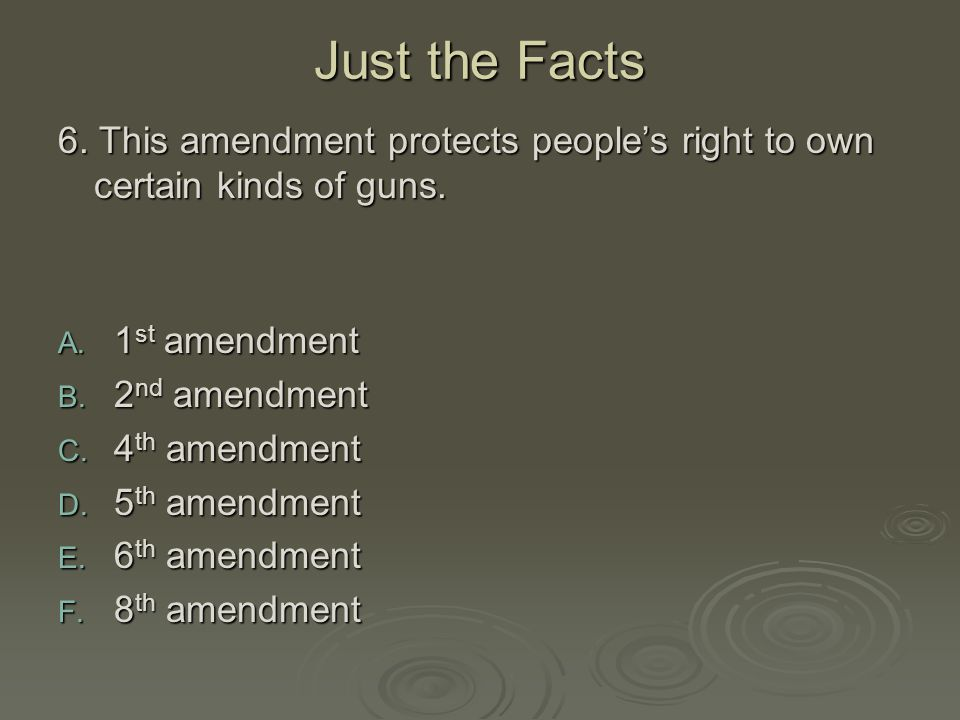 Just the Facts 6. This amendment protects people's right to own certain kinds of guns. 1st amendment.