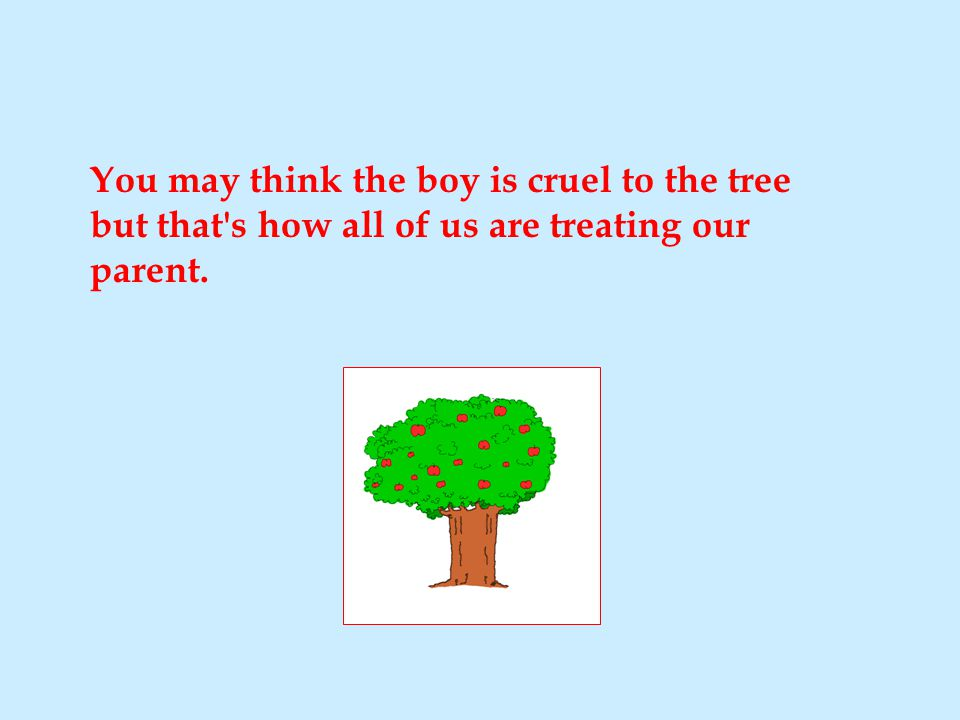 You may think the boy is cruel to the tree but that s how all of us are treating our parent.
