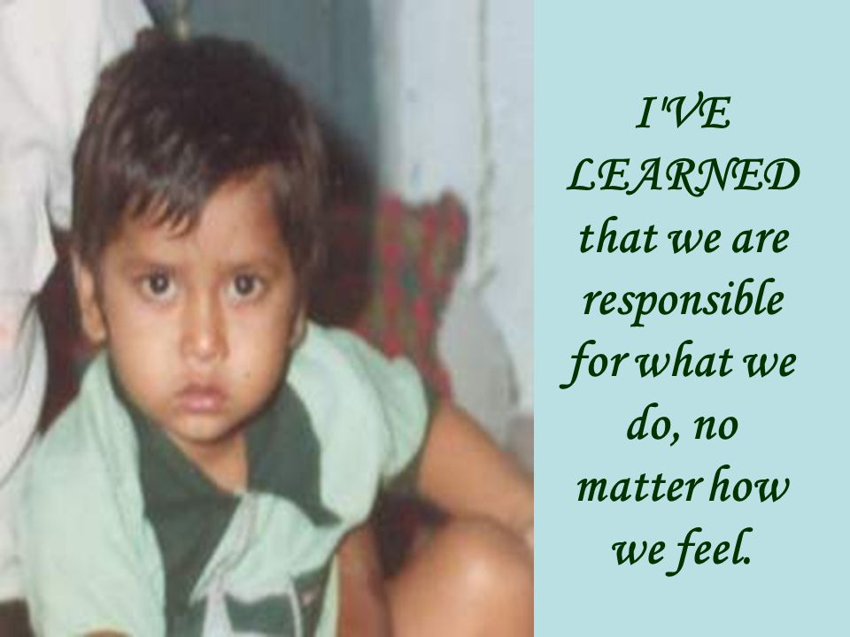 I VE LEARNED that we are responsible for what we do, no matter how we feel.