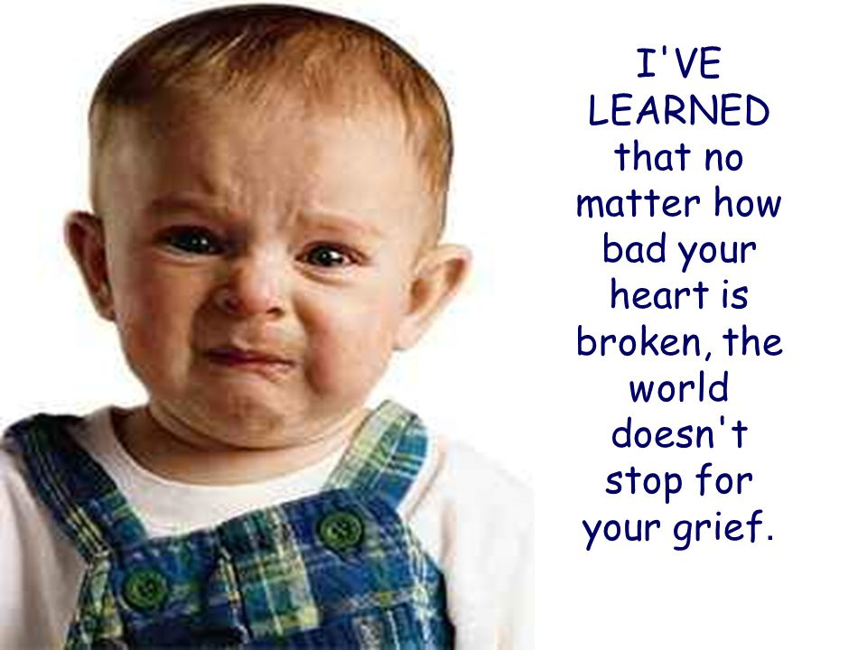 I VE LEARNED that no matter how bad your heart is broken, the world doesn t stop for your grief.