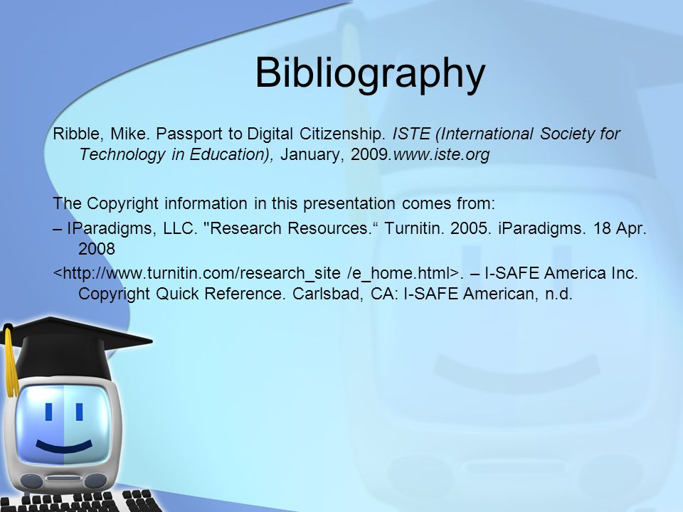 Bibliography Ribble, Mike. Passport to Digital Citizenship. ISTE (International Society for Technology in Education), January, 2009.www.iste.org.
