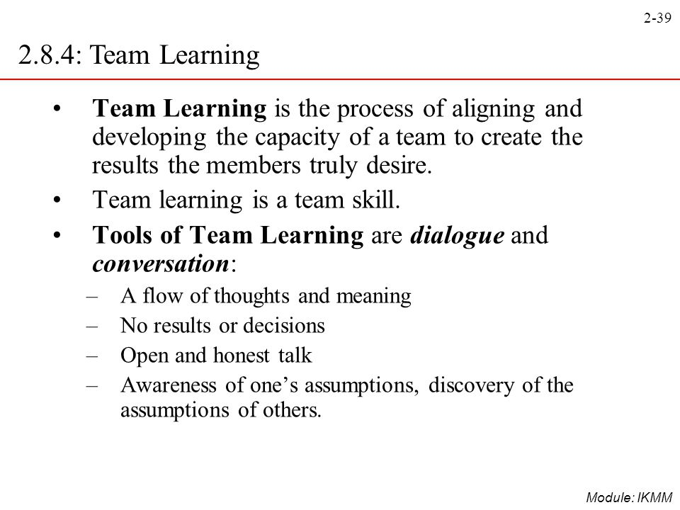 2.8.4: Team Learning Team Learning is the process of aligning and developing the capacity of a team to create the results the members truly desire.