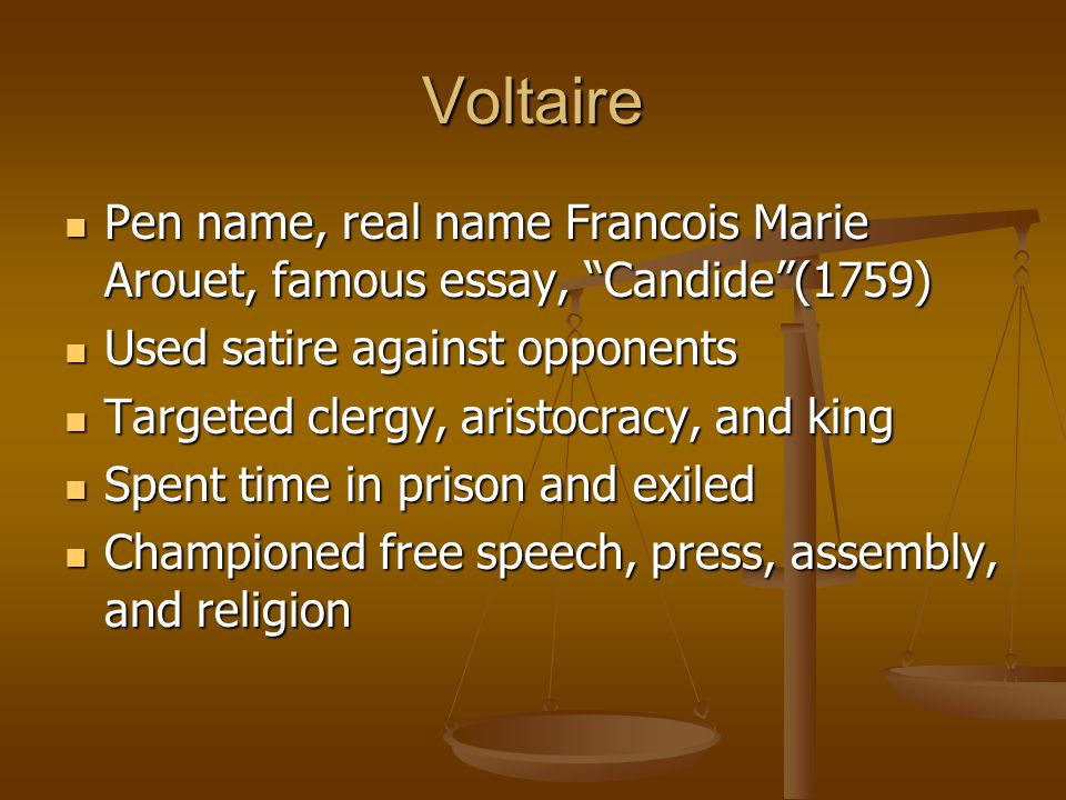 Voltaire Pen name, real name Francois Marie Arouet, famous essay, Candide (1759) Used satire against opponents.