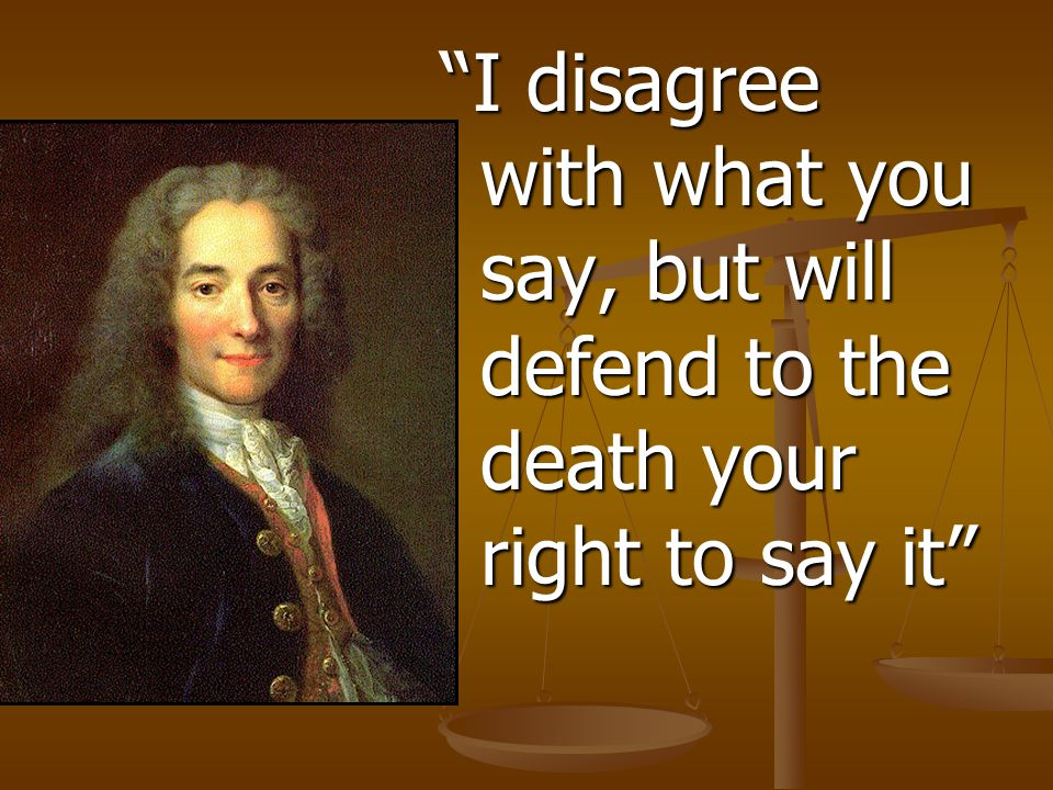 I disagree with what you say, but will defend to the death your right to say it