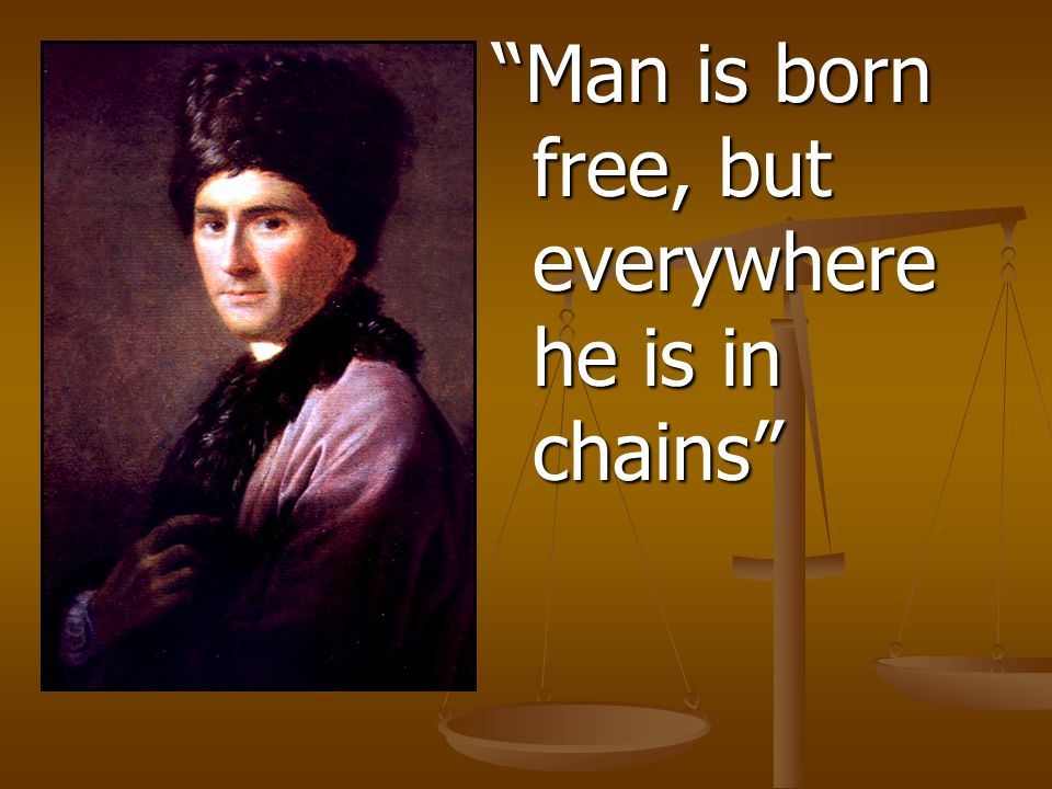 Man is born free, but everywhere he is in chains