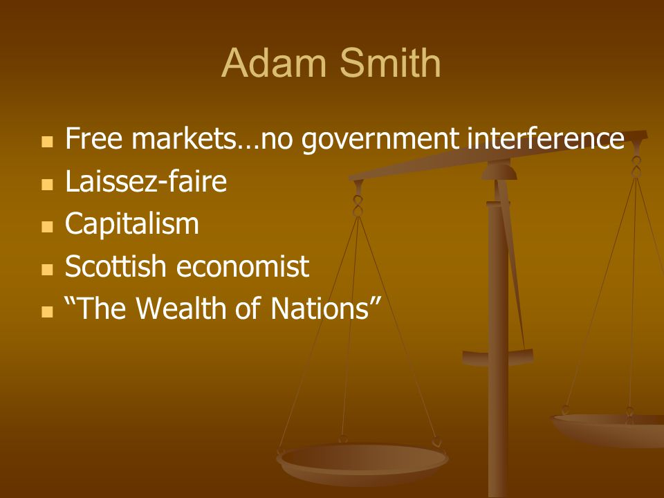 Adam Smith Free markets…no government interference Laissez-faire